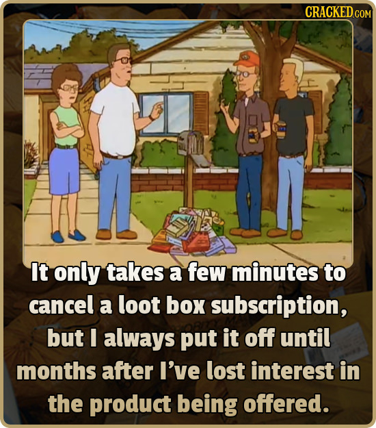 CRACKEDco It only takes a few minutes to cancel a loot box subscription, but I always put it off until months after I've lost interest in the product