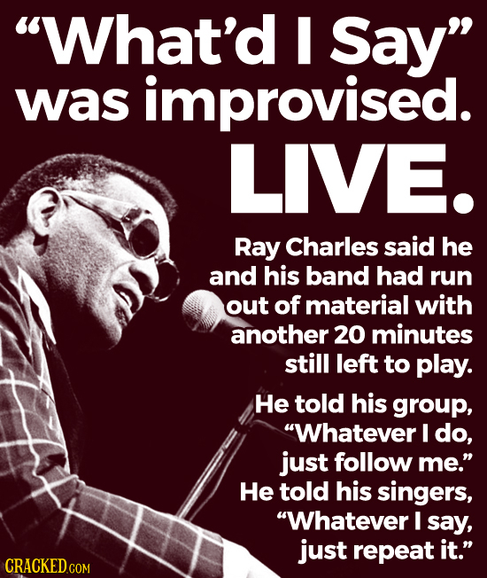 What'd Say was improvised. LIVE. Ray Charles said he and his band had run out of material with another 20 minutes still left to play. He told his gr