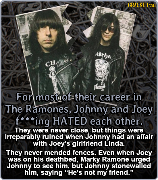 CRACKED Aorber cHe jland For mostof their career in The Ramones, Johnny and Joey ing HATED each other. They were never close, but things were irrepara