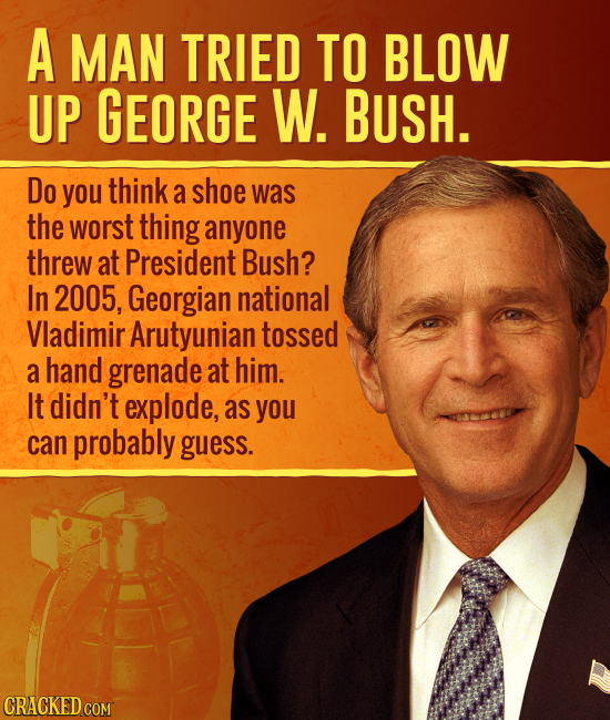 A MAN TRIED TO BLOW UP GEORGE W. BUSH. Do you think a shoe was the worst thing anyone threw at President Bush? In 2005, Georgian national Vladimir Aru