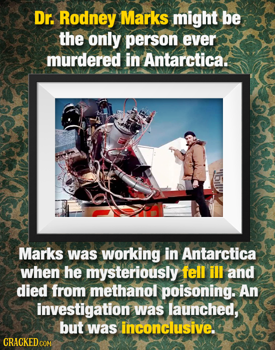 Dr. Rodney Marks might be the only person ever murdered in Antarcticat Marks was working in Antarctica when he mysteriously fell ill and died from met
