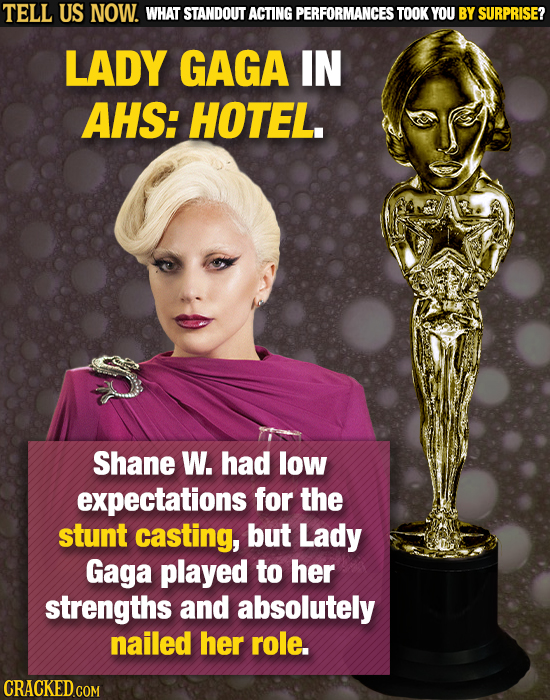 TELL US NOW. WHAT STANDOUT ACTING PERFORMANCES TOOKY YOU BY SURPRISE? LADY GAGA IN AHS: HOTEL. Shane W. had low expectations for the stunt casting, bu