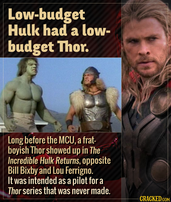Low-budget Hulk had a low- budget Thor. Long before the MCU, a frat- boyish Thor showed up in The Incredible Hulk Returns, opposite Bill Bixby and Lou