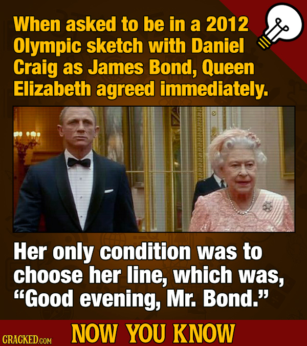 When asked to be in a 2012 Olympic sketch with Daniel Craig as James Bond, Queen Elizabeth agreed immediately. Her only condition was to choose her li
