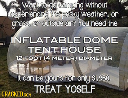 Want toigo camping without experiencng the pesky weather, or grass, or outside air? You need the INFLATABLE DOME TENT HOUSE 12 FOOT (4 METER) DIAMETER