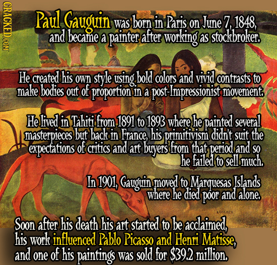 Paul Gauguin was born in Paris on June 7, 1848, and became a painter after working as stockbroker He created his style using bold colors and vivid own