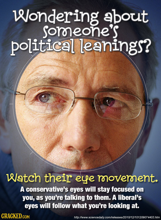 Wondering about soreone's political leanings? Watch their eye movernent. A conservative's eyes will stay focused on you, as you're talking to them. A