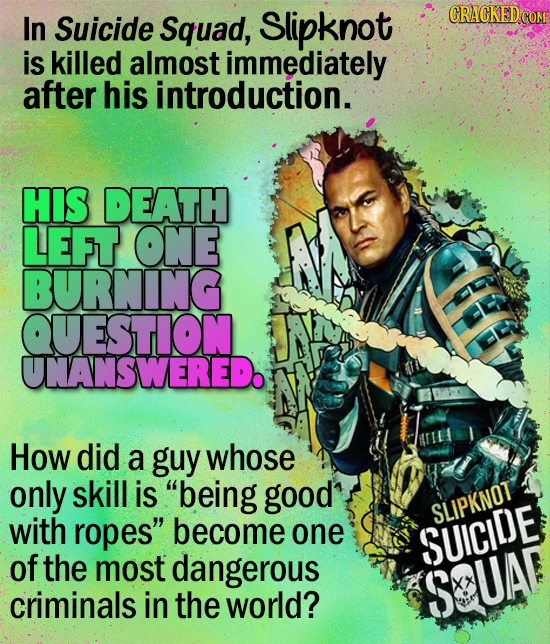 CRAGKEDC In Suicide Squad, Slipknot is killed almost immediately after his introduction. HIS DEATH LEFT ONE BURNING QUESTION UNANSWEREDO How did a guy