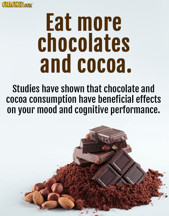 CRACKED.COM Eat more chocolates and cocoa. Studies have shown that chocolate and cocoa consumption have beneficial effects on your mood and cognitive