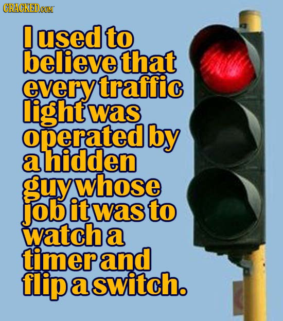 used to believe that every traffic light was operated by a ahidden guy whose Job it was to watch a timerand flip a switch.