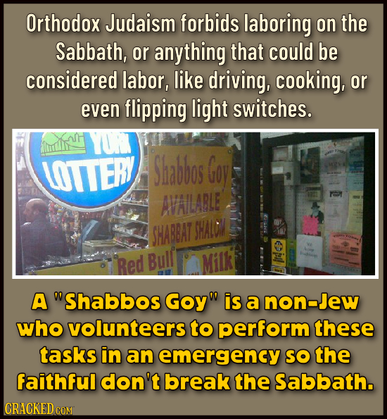 Orthodox Judaism forbids laboring on the Sabbath, or anything that could be considered labor, like driving, cooking, or even flipping light switches.