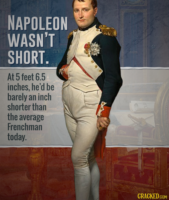 NAPOLEON WASN'T SHORT. At 5 feet 6.5 inches, he'd be barely an inch shorter than the average Frenchman today.