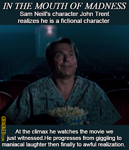 IN THE MOUTH OF MADNESS Sam Neill's character John Trent realizes he is a fictional character CRAOL At the climax he watches the movie we just witness