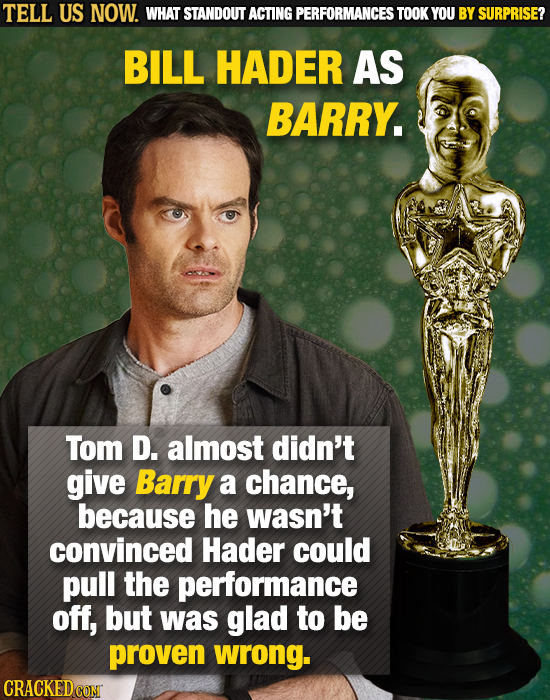 TELL US NOW. WHAT STANDOUT ACTING PERFORMANCES TOOK YOU BY SURPRISE? BILL HADER AS BARRY. Tom D. almost didn't give Barry a chance, because he wasn't