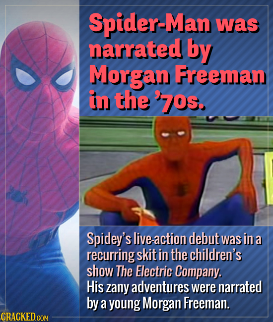 Spider-Man was narrated by Morgan Freeman in the 70s. Spidey's live-action debut was in a recurring skit in the children's show The Electric Company.
