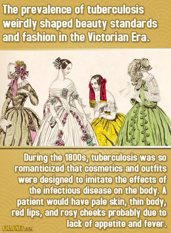 The prevalence of tuberculosis weirdly shaped beauty standards and fashion in the Victorian Era. During the 1800s, tuberculosis was SO romanticized th