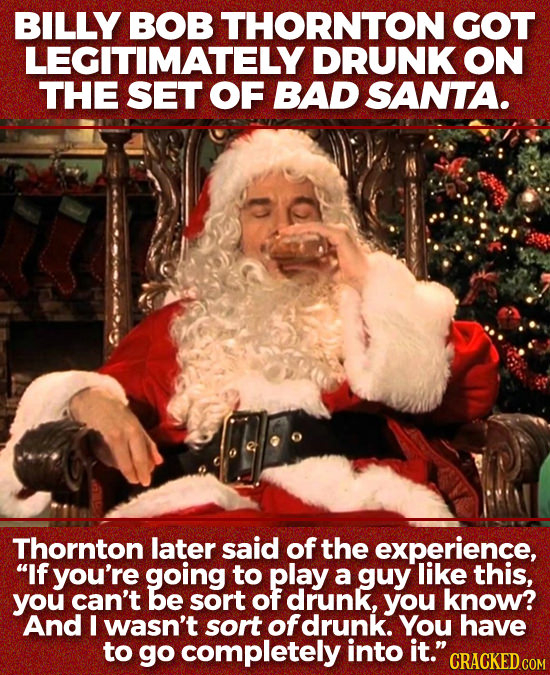 BILLY BOB THORNTON GOT LEGITIMATELY DRUNK ON THE SET OF BAD SANTA. Thornton later said of the experience, If you're going to play a guy like this, yo