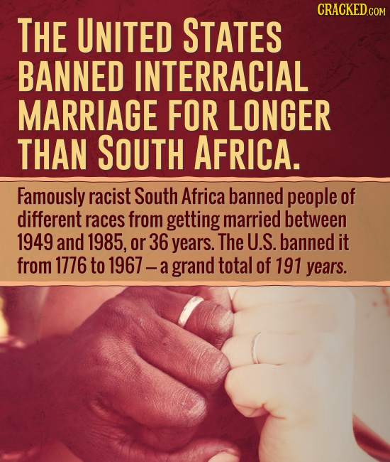THE UNITED STATES BANNED INTERRACIAL MARRIAGE FOR LONGER THAN SOUTH AFRICA. Famously racist South Africa banned people of different races from getting