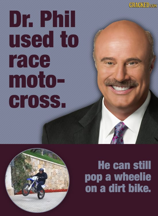 CRACKEDO Dr. Phil used to race moto- cross. He can still pop a wheelie on a dirt bike.