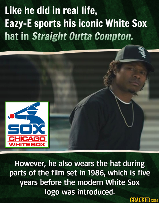 Like he did in real life, Eazy-E sports his iconic White Sox hat in Straight Outta Compton. SOX CHICAGO WHITE SOX However, he also wears the hat durin