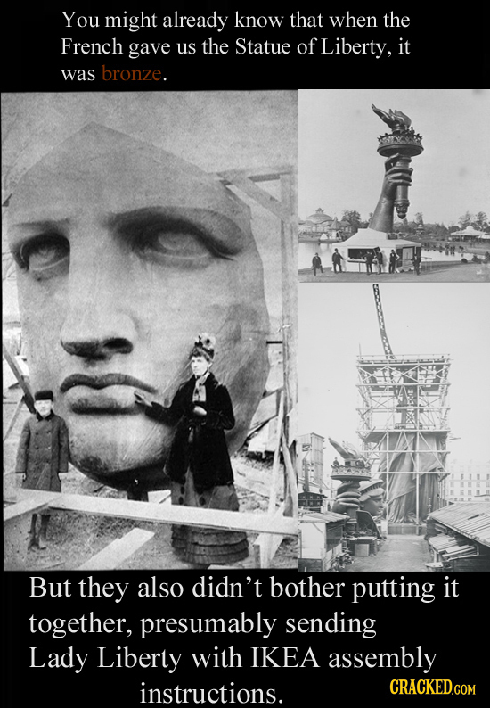 You might already know that when the French gave us the Statue of Liberty, it was bronze. But they also didn't bother putting it together, presumably