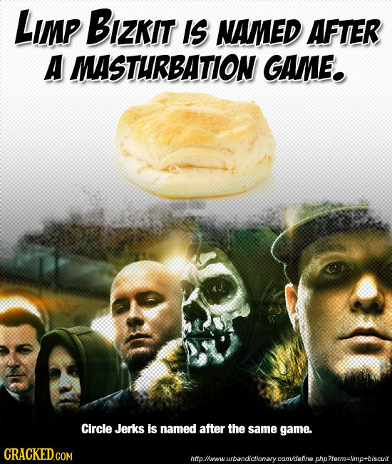 LImp Bizkit IS NAMED AFTER A MASTURBATION GAME. Circle Jerks is named after the same game. htothwwurbandidtlonarycomdehne.chorlormalmotbiscut
