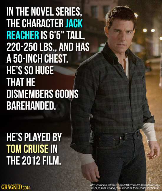 IN THE NOVEL SERIES, THE CHARACTER JACK REACHER IS 6'5 TALL, 220-250 LBS., AND HAS A 50-INCH CHEST. HE'S SO HUGE THAT HE DISMEMBERS GOONS BAREHANDED.