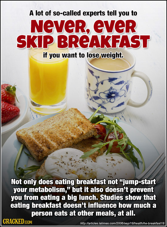 A lot of so-called experts tell you to NeVeR, ever SKIP BREAKFAST if you want to lose weight. Not only does eating breakfast not jump-start your meta