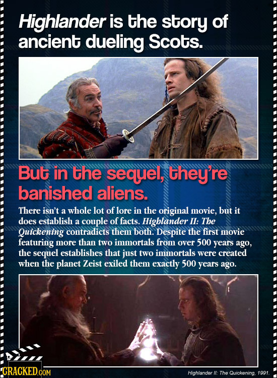 Highlander is the story of ancient dueling Scots. But in the sequel, they're banished aliens. There isn't a whole lot of lore in the original movie, b