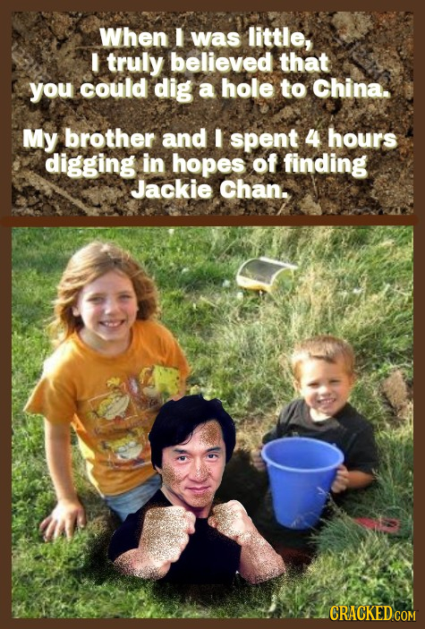 When I was little, I truly believed that you could dig a hole to China. My brother and I spent 4 hours digging in hopes of finding Jackie Chan.