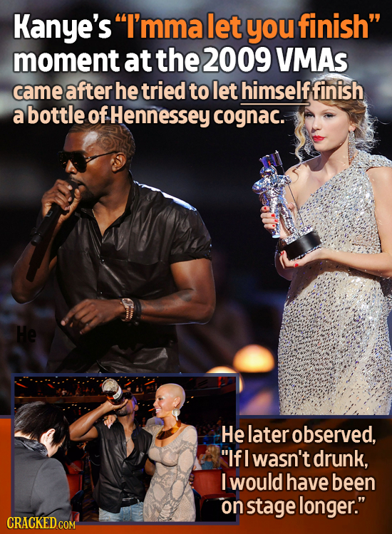 Kanye's I'mma let you finish moment at the 2009 VMAS came after he tried to let himselffinish a bottle. of Hennessey cognac. He He later observed,