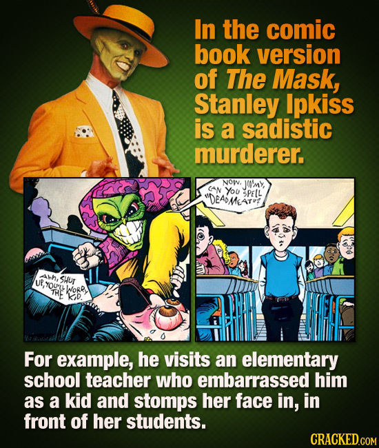 In the comic book version of The Mask, Stanley Ipkiss is a sadistic murderer. NOW, JUN'mY, CAN You DEADMESTEE SPEL Ahh, UR,YOUL SHur THE WORR 'kiD Fo