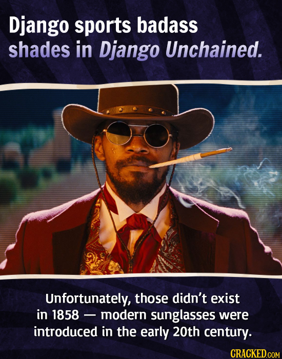 Django sports badass shades in Django Unchained. Unfortunately, those didn't exist in 1858 modern sunglasses were introduced in the early 20th century