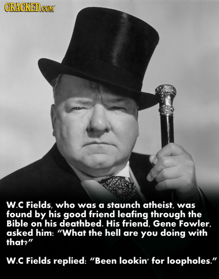 CRACKED COM W.C Fields, who was a staunch atheist, was found by his good friend leafing through the Bible on his deathbed. His friend. Gene Fowler. as