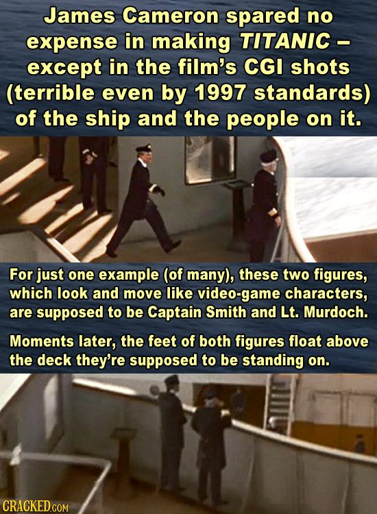 James Cameron spared no expense in making TITANIC- except in the film's CGI shots (terrible even by 1997 standards) of the ship and the people on it.