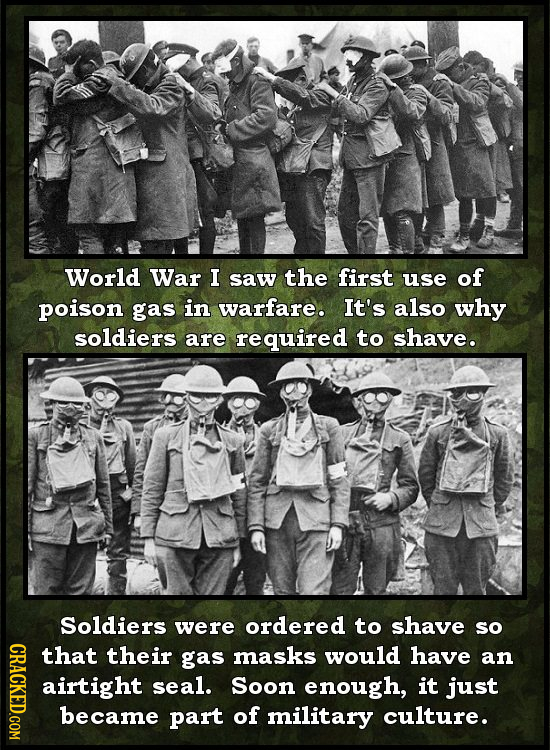 World War I saw the first use of poison gas in warfare. It's also why soldiers are required to shave. Soldiers were ordered to shave so CRAC that thei