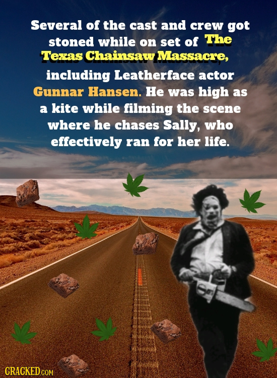 Several of the cast and crew got stoned while on set of The Texxas Chainsaw Massacre, including Leatherface actor Gunnar Hansen. He was high as a kite