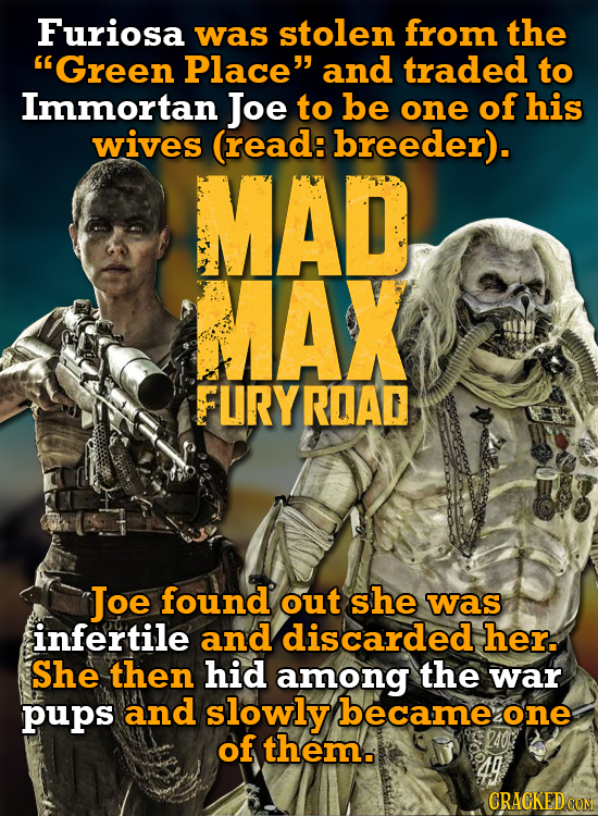 Furiosa was stolen from the 'Green Place and traded to Immortan Joe to be one of his wives (read: breeder). MAD, MAX FLIRYRDAD Joe found out she was