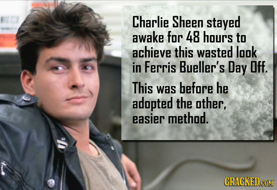 Charlie Sheen stayed awake for 48 hours to achieve this wasted look in Ferris Bueller's Day Off. This was before he adopted the other, easier method.