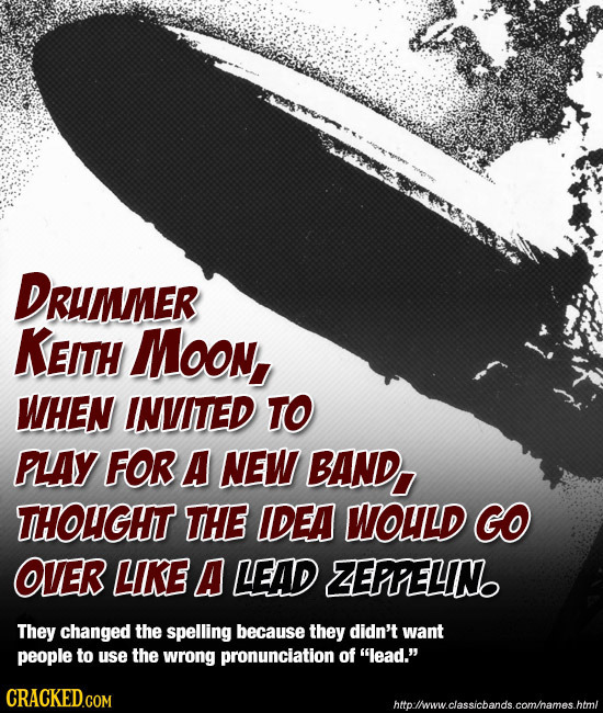 DRuMMER KEITH Moon, WHEN INVITED TO PLAY FOR A NEW BAND, THOUGHT THE IDEA WOULD GO OVER LKE A LEAD ZEPPELIN They changed the spelling because they did