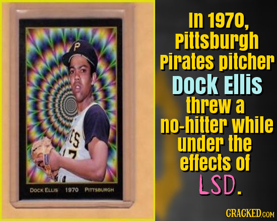 In 1970, Pittsburgh P Pirates pitcher Dock EIlIS threw a no-hitter while ES under the effects Of LSD. DOCK ELLIS 1970 PITTSBUROH CRACKED.COM