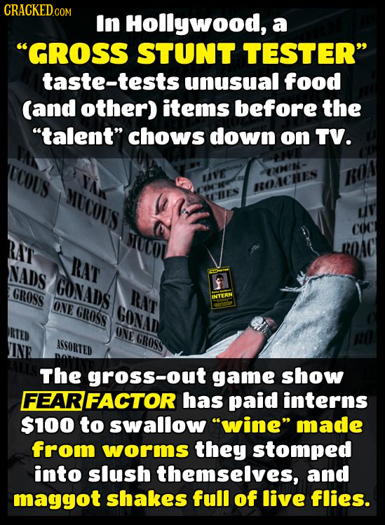 CRACKED In Hollywood, a GROSS STUNT TESTER taste-tests unusual food (and other) items before the talent chows down on TV. UCOUS LIFE MUCOUS HOACHE