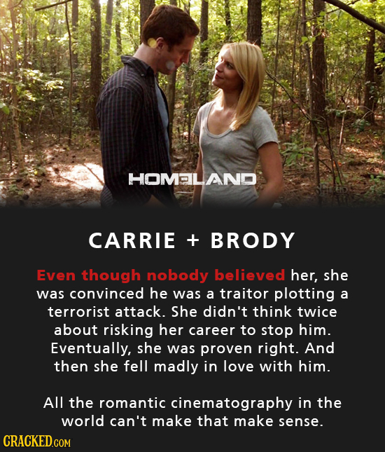 HOMALANO CARRIE + BRODY Even though nobody believed her, she was convinced he was a traitor plotting a terrorist attack. She didn't think twice about