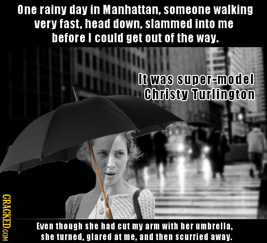 one rainy day in Manhattan, someone walking very fast. head down. slammed into me before I could get out of the way. It was super-model Christy Turlin