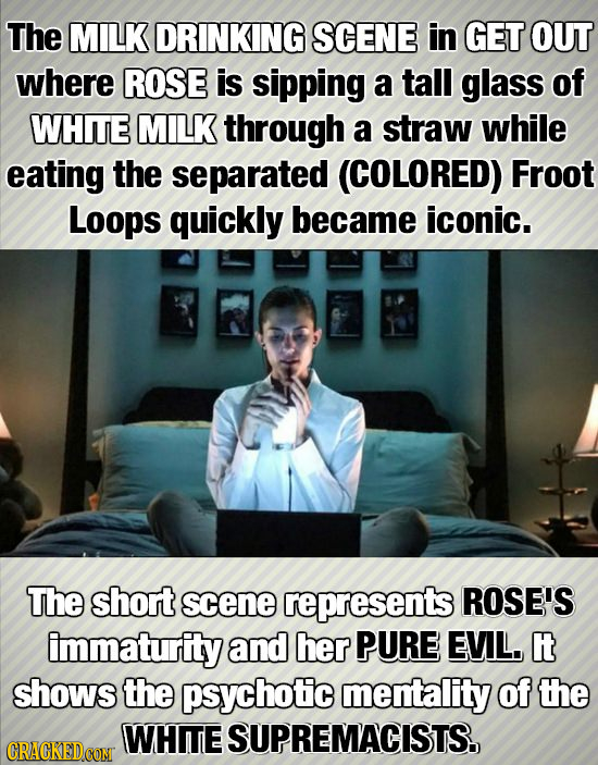 The MILK DRINKING SCENE in GET OUT where ROSE is sipping a tall glass of WHITE MILK through a straw while eating the separated (COLORED) Froot Loops q