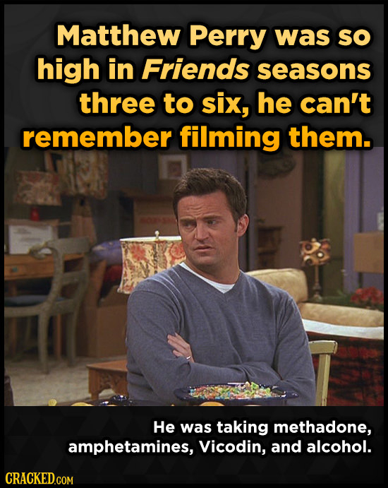 Matthew Perry was sO high in Friends seasons three to six, he can't remember filming them. He was taking methadone, amphetamines, Vicodin, and alcohol