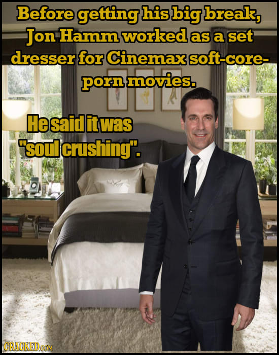 Before getting his big break, Jon Hamm worked as a set dresser for Cinemax soft-core- porn movies. Hesaid it was soul lcrushing. CRAGKEDOOM