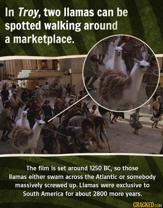 In Troy, two llamas can be spotted walking around a marketplace. The film is set around 1250 BC, so those llamas either swam across the Atlantic or so