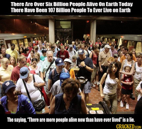 There Are Over Six Billion People Alive On Earth Today There Have Been 107 Billion People To Ever Live on Earth The saying, There aremore people aliv