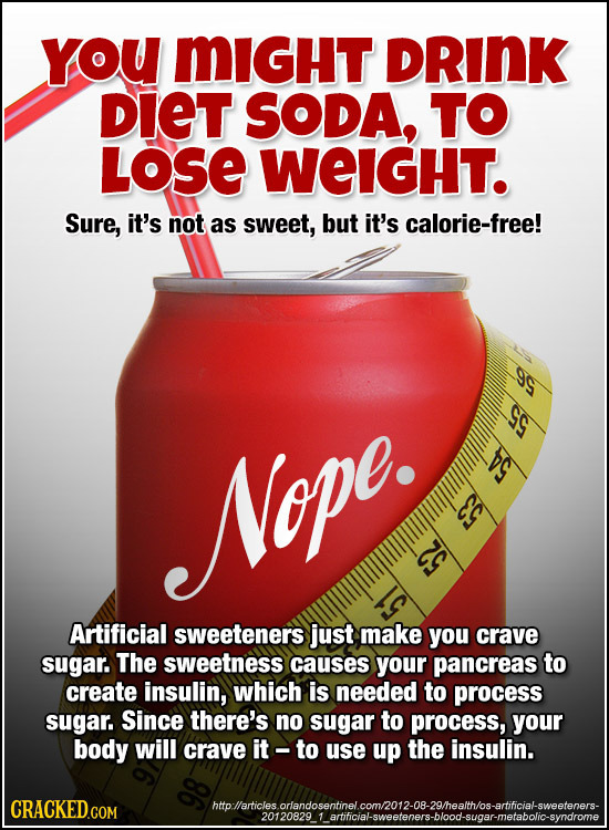 YoU MIGHT DRINK DIET SODA, TO LOSE WeIGHT. Sure, it's not as sweet, but it's calorie-free! Nope. E Artificial sweeteners just make you crave sugar. Th